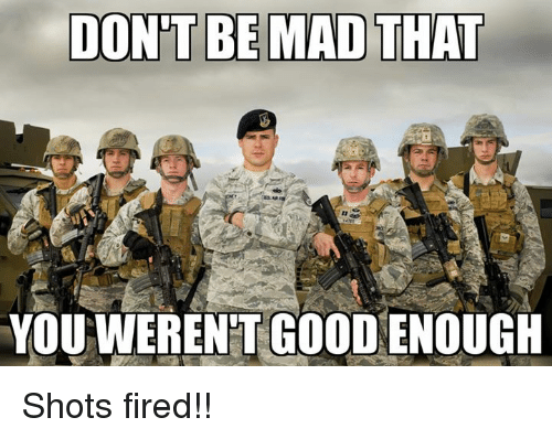 Fire, Good, and Military: DONT BE MAD THAT  YOUWERENT GOOD ENOUGH Shots fired!!