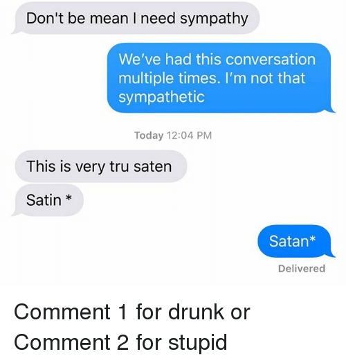 Drunk, Relationships, and Texting: Don't be mean I need sympathy  We've had this conversation  multiple times. I'm not that  sympathetic  Today 12:04 PM  This is very tru saten  Satin *  Satan*  Delivered Comment 1 for drunk or Comment 2 for stupid