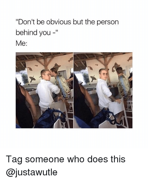 "Ironic, Tag Someone, and Who: ""Don't be obvious but the person  behind you -""  Me: Tag someone who does this @justawutle"