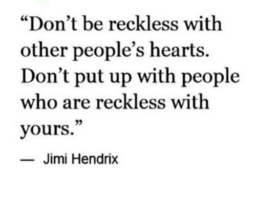 """reckless: """"Don't be reckless with  other people's hearts.  Don't put up with people  who are reckless with  yours.""""  35  Jimi Hendrix"""