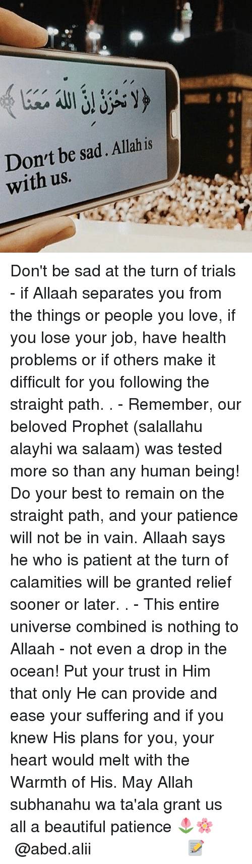 Beautiful, Love, and Memes: Don't be sad. Allah is  with us. Don't be sad at the turn of trials - if Allaah separates you from the things or people you love, if you lose your job, have health problems or if others make it difficult for you following the straight path. . - Remember, our beloved Prophet (salallahu alayhi wa salaam) was tested more so than any human being! Do your best to remain on the straight path, and your patience will not be in vain. Allaah says he who is patient at the turn of calamities will be granted relief sooner or later. . - This entire universe combined is nothing to Allaah - not even a drop in the ocean! Put your trust in Him that only He can provide and ease your suffering and if you knew His plans for you, your heart would melt with the Warmth of His. May Allah subhanahu wa ta'ala grant us all a beautiful patience 🌷🌸 ▃▃▃▃▃▃▃▃▃▃▃▃▃▃▃▃▃▃▃▃ @abed.alii 📝