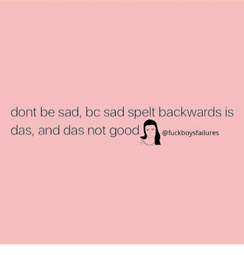 Sad, Spelt, and  Das: dont be sad, bc sad spelt backwards is  das, and das not goodfuckboysfaiures  @fuckboysfailures