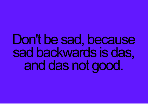 Memes, Good, and Sad: Don't be sad, because  sad backwards is das  and das not good