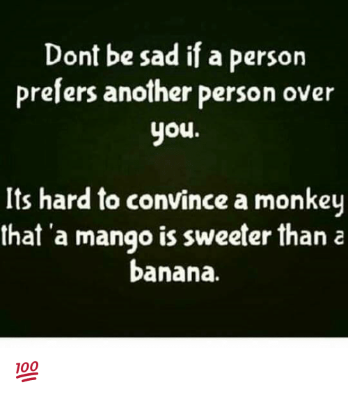 Memes, Banana, and Mango: Dont be sad if a person  prefers another person over  you  Its hard to convince a monkey  that a mango is sweeter than a  banana. 💯