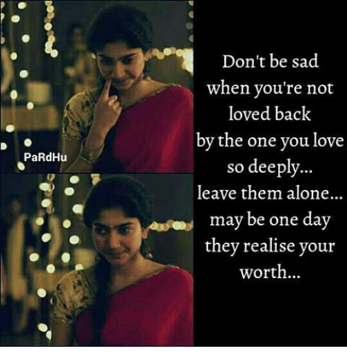 Being Alone, Love, and Memes: Don't be sad  when you're not  loved back  by the one you love  so deeply.  leave them alone..  PaRdHu  may be one day  they realise vour  worth..