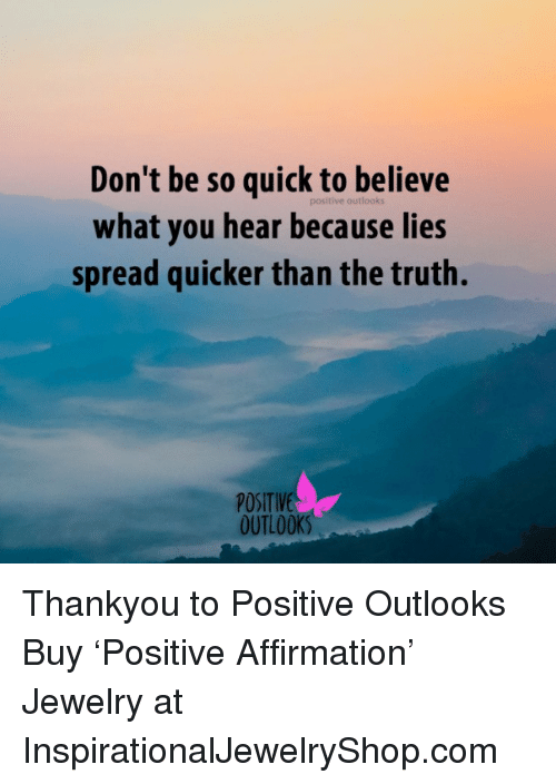 Memes, Jewelry, and Outlook: Don't be so quick to believe  positive what you hear because lies  spread quicker than the truth.  POSITIVE  OUTLOOK Thankyou to Positive Outlooks  Buy 'Positive Affirmation' Jewelry at InspirationalJewelryShop.com