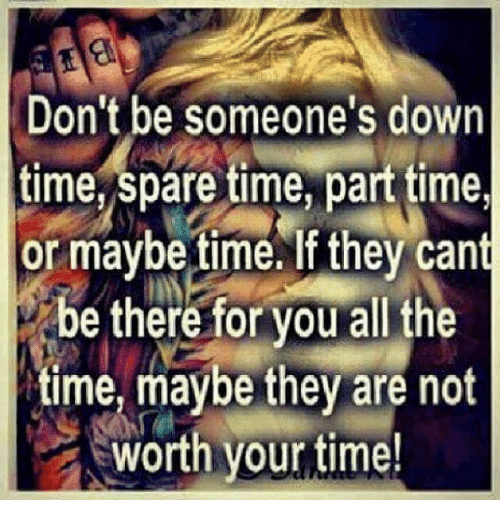 Memes, Being There, and All The: Don't be someone's down  time, spare time, parttime,  or maybe time.If they cant  be there for you all the  time, maybe they are not  worth your time!