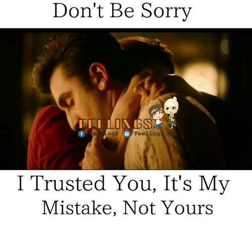 i trusted you: Don't Be Sorry  e ngs Feeling  I Trusted You, It's My  Mistake, Not Yours