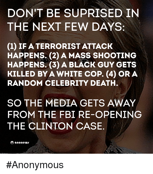 Fbi, Memes, and Anonymous: DON'T BE SUPRISED IN  THE NEXT FEW DAYS:  (1) IF A TERRORIST ATTACK  HAPPENS. (2) A MASS SHOOTING  HAPPENS. (3) A BLACK GUY GETS  KILLED BYA WHITE COP. (4) OR A  RANDOM CELEBRITY DEATH.  SO THE MEDIA GETS AWAY  FROM THE FBI RE-OPENING  THE CLINTON CASE  anonews #Anonymous