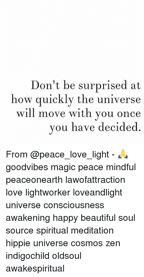 Beautiful, Love, and Memes: Don't be surprised at  how quickly the universe  will move with vou once  you have decide From @peace_love_light - 🙏 goodvibes magic peace mindful peaceonearth lawofattraction love lightworker loveandlight universe consciousness awakening happy beautiful soul source spiritual meditation hippie universe cosmos zen indigochild oldsoul ॐ awakespiritual