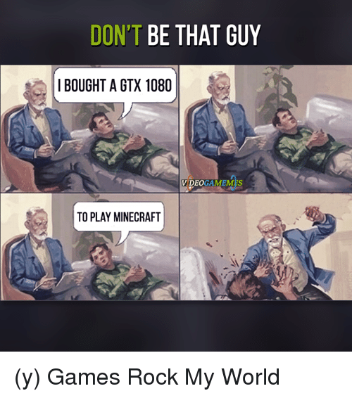 dont be that guy: DON'T BE THAT GUY  I BOUGHT A GTX 1080  VIDEO  TO PLAY MINECRAFT (y) Games Rock My World
