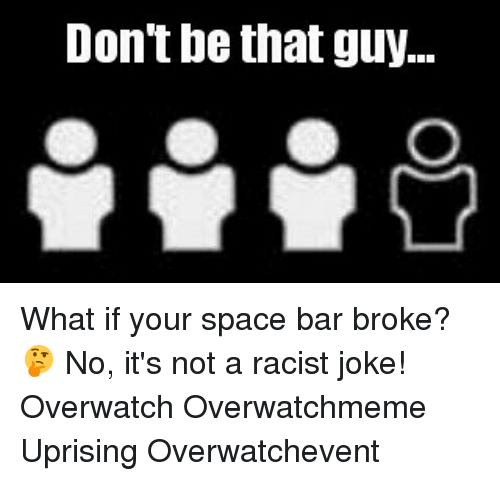 Racists Jokes: Don't be that guy... What if your space bar broke? 🤔 No, it's not a racist joke! Overwatch Overwatchmeme Uprising Overwatchevent