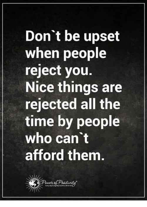 Nice: Don't be upset  when people  reject you.  Nice things are  rejected all the  time by people  who can't  afford them