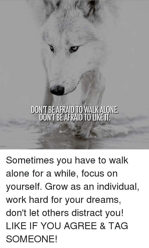 work hard: DON'T BEAFRAID TO WALK ALONE  DON  AFRAID TO LIKE T Sometimes you have to walk alone for a while, focus on yourself. Grow as an individual, work hard for your dreams, don't let others distract you! LIKE IF YOU AGREE & TAG SOMEONE!