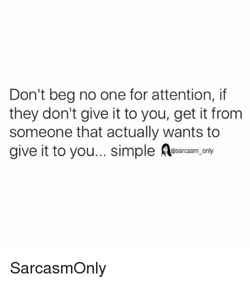 Funny, Memes, and Sarcasm: Don't beg no one for attention, if  they don't give it to you, get it from  someone that actually wants to  give it to you... simple Aesacasm.gny  @sarcasm only SarcasmOnly