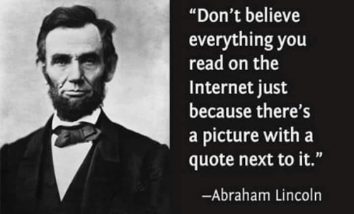 "Abraham: ""Don't believe  everything you  read on the  Internet just  because there's  a picture with a  quote next to it.""  -Abraham Lincoln"