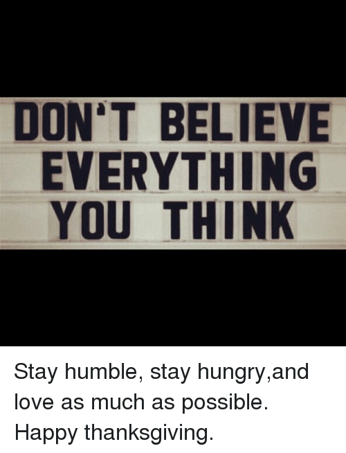 Stay Humble: DON'T BELIEVE  EVERYTHING  YOU THINK Stay humble, stay hungry,and love as much as possible. Happy thanksgiving.