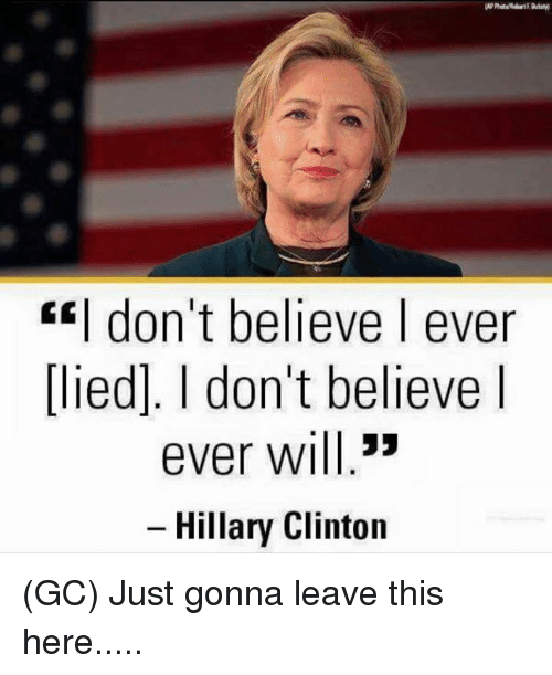 Hillary Clinton, Memes, and 🤖: don't believe I ever  lied]. don't believe I  ever will  33  Hillary Clinton (GC) Just gonna leave this here.....