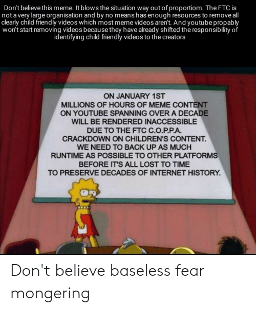 Meme Videos: Don't believe this meme. It blows the situation way out of proportiom. The FTC is  not a very large organisation and by no means has enough resources to remove all  clearly child friendly videos which most meme videos aren't. And youtube propably  won't start removing videos because they have already shifted the responsib ility of  identifying child friendly videos to the creators  ON JANUARY 1ST  MILLIONS OF HOURS OF MEME CONTENT  ON YOUTUBE SPANNING OVER A DECADE  WILL BE RENDERED INACCESSIBLE  DUE TO THE FTC C.O.P.P.A  CRACKDOWN ON CHILDREN'S CONTENT.  WE NEED TO BACK UP AS MUCH  RUNTIME AS POSSIBLE TO OTHER PLATFORMS  BEFORE IT'S ALL LOST TO TIME  TO PRESERVE DECADES OF INTERNET HISTORY Don't believe baseless fear mongering