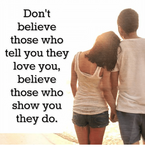memes: Don't  believe  those who  tell you they  love you  believe  those who  show you  they do.