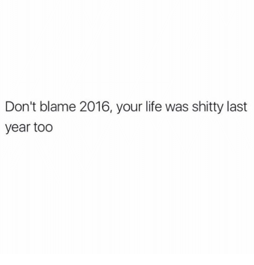 Memes, 🤖, and Blame: Don't blame 2016, your life was shitty last  year too