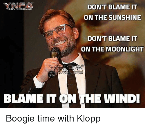Boogies: DON'T BLAME IT  THE SPL POOTBALL  ON THE SUNSHINE  DON'T BLAME IT  ON THE MOONLIGHT  BLAME IT ON THE WIND! Boogie time with Klopp