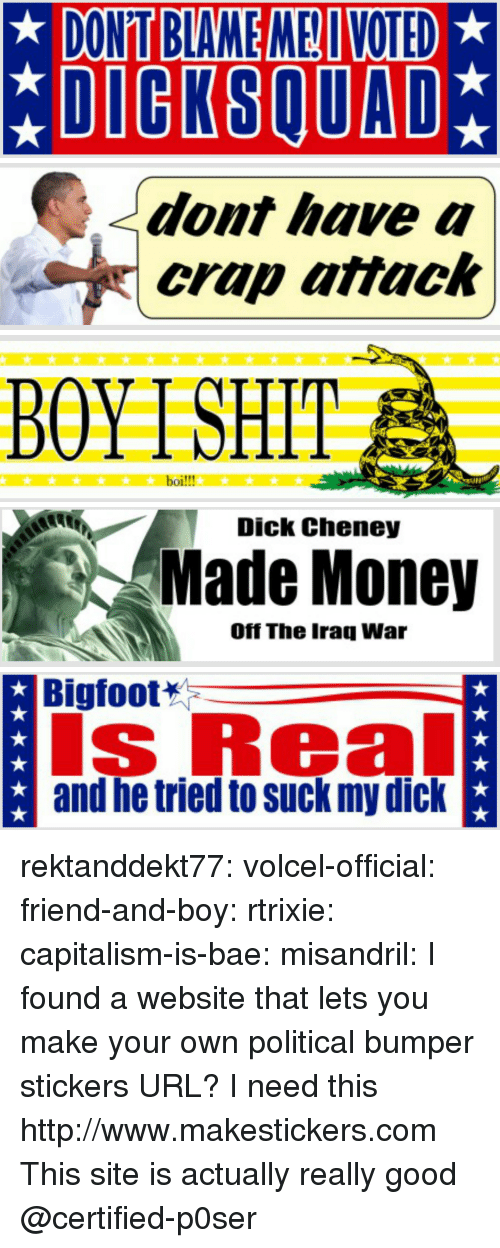 Blame Me: DONT BLAME ME VOTED  *DIGKSQUAD   dont have a  crap attack   BOYTSHIT  boi!!!   Dick Cheney  Made Money  Off The Iraq War   Bigfoot  s Real  and he tried to suck my dick rektanddekt77:  volcel-official: friend-and-boy:  rtrixie:  capitalism-is-bae:  misandril:  I found a website that lets you make your own political bumper stickers  URL?  I need this   http://www.makestickers.com  This site is actually really good   @certified-p0ser
