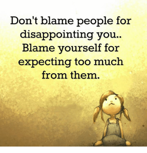 disappoint: Don't blame people for  disappointing you..  Blame yourself for  expecting too much  from them.