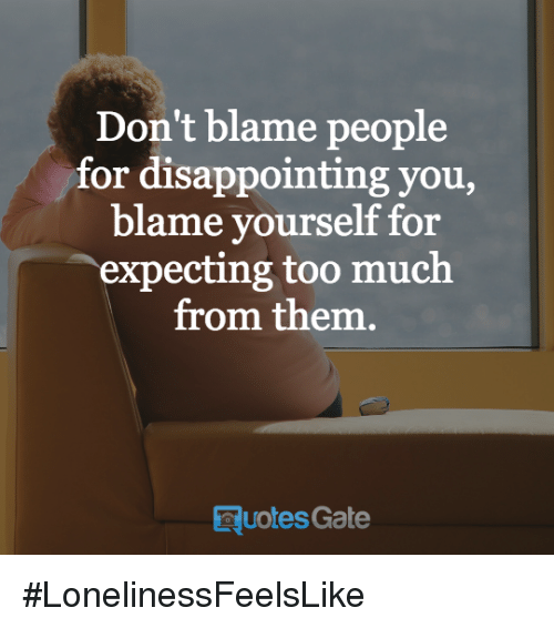 disappoint: Don't blame people  for disappointing you  blame yourself for  expecting too much  from them  Quotes Gate #LonelinessFeelsLike
