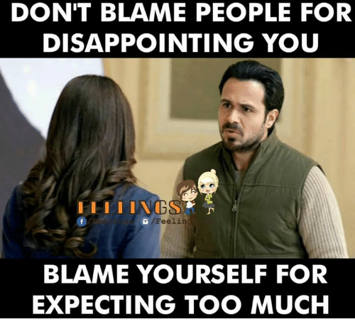 υοθ: DON'T BLAME PEOPLE FOR  DISAPPOINTING YOU  I I I I I VIGS  G Feelin  BLAME YOURSELF FOR  EXPECTING TOO MUCH