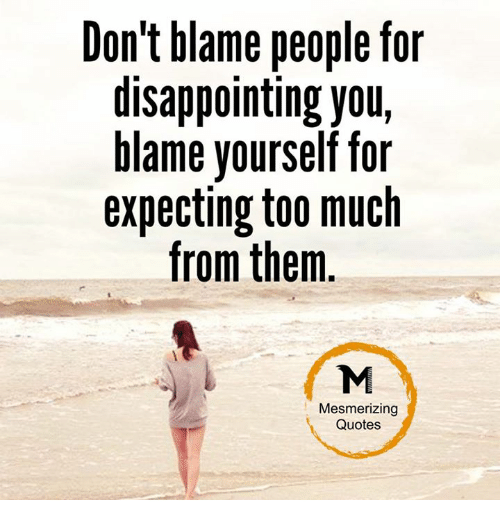 disappoint: Don't blame people for  disappointing your  blame yourself for  expecting too much  from them  Mesmerizing  Quotes