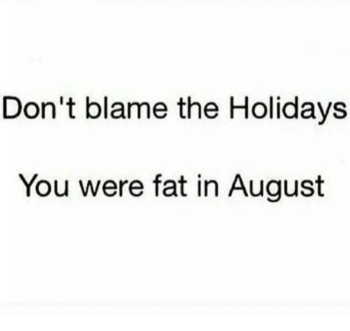 Dont Blame The Holidays You Were Fat In August: Don't blame the Holidays  You were fat in August