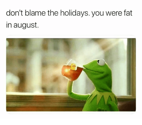 Dont Blame The Holidays You Were Fat In August: don't blame the holidays. you were fat  in august.