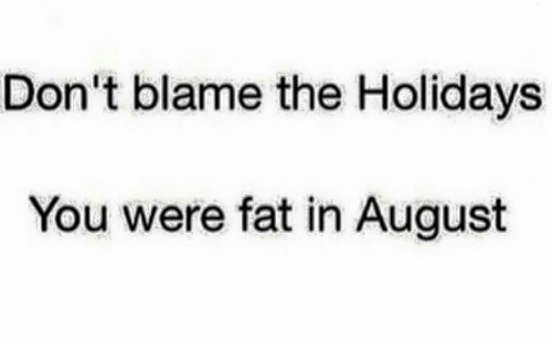 Dont Blame The Holidays You Were Fat In August