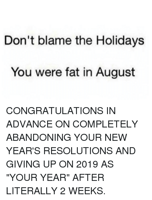"""New Year's Resolutions: Don't blame the Holidays  You were fat in August CONGRATULATIONS IN ADVANCE ON COMPLETELY ABANDONING YOUR NEW YEAR'S RESOLUTIONS AND GIVING UP ON 2019 AS """"YOUR YEAR"""" AFTER LITERALLY 2 WEEKS."""