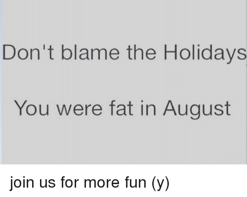 Dont Blame The Holidays You Were Fat In August: Don't blame the Holidays  You were fat in August join us for more fun (y)