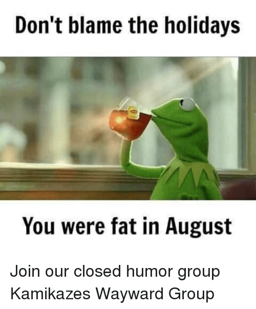 Dont Blame The Holidays You Were Fat In August: Don't blame the holidays  You were fat in August Join our closed humor group Kamikazes Wayward Group