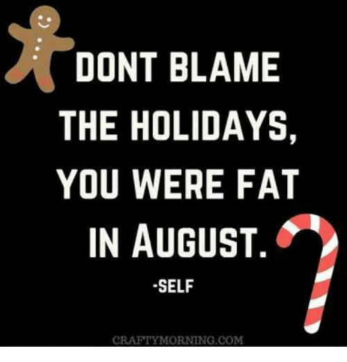 Dont Blame The Holidays You Were Fat In August: DONT BLAME  THE HOLIDAYS,  YOU WERE FAT  IN AUGUST  SELF  CRAFTYMORNING COM