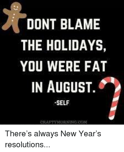 Dont Blame The Holidays You Were Fat In August: DONT BLAME  THE HOLIDAYS,  YOU WERE FAT  IN AUGUST.  SELF