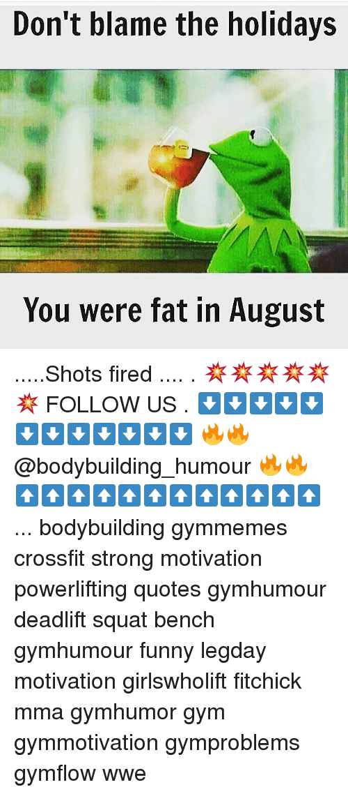 Dont Blame The Holidays You Were Fat In August: Don't blame the holidays  You were fat in August .....Shots fired .... . 💥💥💥💥💥💥 FOLLOW US . ⬇️⬇️⬇️⬇️⬇️⬇️⬇️⬇️⬇️⬇️⬇️⬇️ 🔥🔥@bodybuilding_humour 🔥🔥 ⬆️⬆️⬆️⬆️⬆️⬆️⬆️⬆️⬆️⬆️⬆️⬆️ ... bodybuilding gymmemes crossfit strong motivation powerlifting quotes gymhumour deadlift squat bench gymhumour funny legday motivation girlswholift fitchick mma gymhumor gym gymmotivation gymproblems gymflow wwe