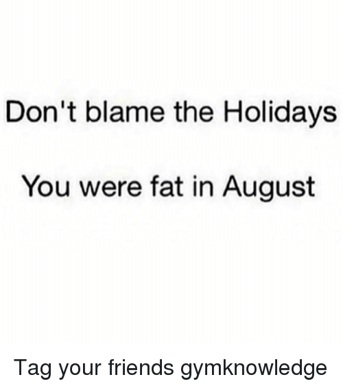 Dont Blame The Holidays You Were Fat In August: Don't blame the Holidays  You were fat in August Tag your friends gymknowledge