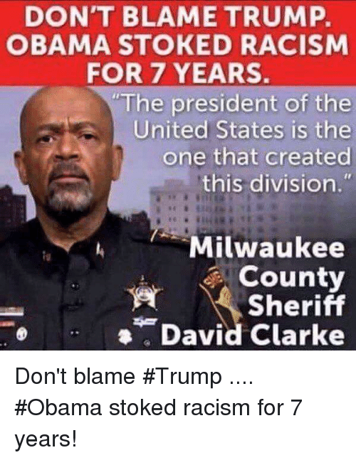 David Clarke: DON'T BLAME TRUMP.  OBAMA STOKED RACISM  FOR 7 YEARS.  The president of the  United States is the  one that created  this division.  Milwaukee  County  Sheriff  David Clarke Don't blame #Trump .... #Obama stoked racism for 7 years!