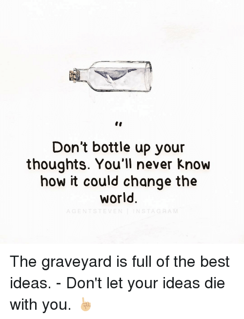 Die With You: Don't bottle up your  thoughts. You'll never know  how it could change the  World The graveyard is full of the best ideas. - Don't let your ideas die with you. ☝🏼