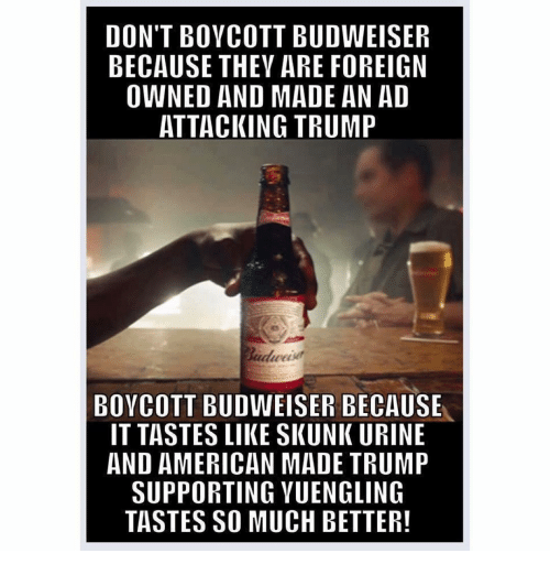 Urin: DON'T BOYCOTT BUDWEISER  BECAUSE THEY ARE FOREIGN  OWNED AND MADE AN AD  ATTACKING TRUMP  BOYCOTT BUDWEISER BECAUSE  IT TASTES LIIKESKUNK URINE  AND AMERICAN MADE TRUMP  SUPPORTING YUENGLING  TASTES SO MUCH BETTER!