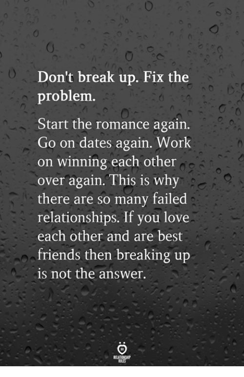 Friends, Love, and Relationships: Don't break up. Fix the  problem.  Start the romance again.  Go on dates again. Work  on winning each other  over again. This is why  there are so many failed  relationships. If you love  each other and are best  friends then breaking up  is not the answer.