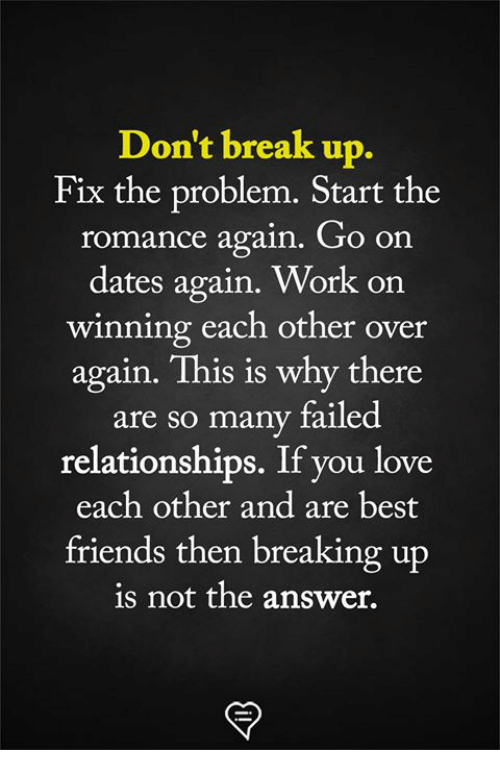 Friends, Love, and Memes: Don't break up.  Fix the problem. Start the  romance again. JO on  dates again. Work on  winning each other over  again. This is why there  are so many failed  relationships. If you love  each other and are best  friends then breaking up  is not the answer.