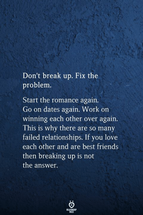 breaking up: Don't break up. Fix the  problem.  Start the romance again.  Go on dates again. Work on  winning each other over again.  This is why there are so many  failed relationships. If you love  each other and are best friends  then breaking up is not  the answer.  RELATIONSHIP  RLES