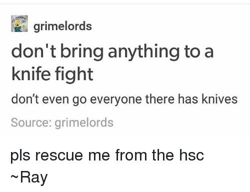 Tumblr, Fight, and Rescue Me: don't bring anything to a  knife fight  don't even go everyone there has knives  Source: grimelords pls rescue me from the hsc ~Ray