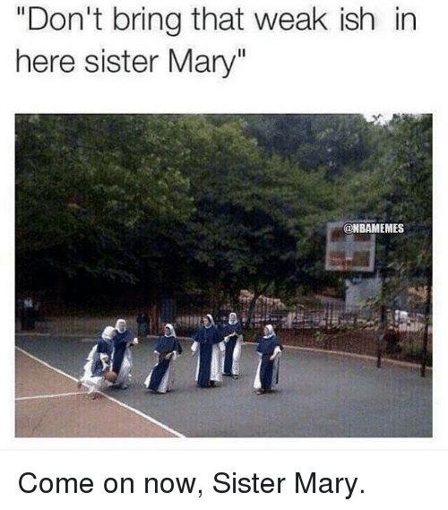 "Nba: ""Don't bring that weak ish in  here sister Mary""  @NBAMEMES Come on now, Sister Mary."