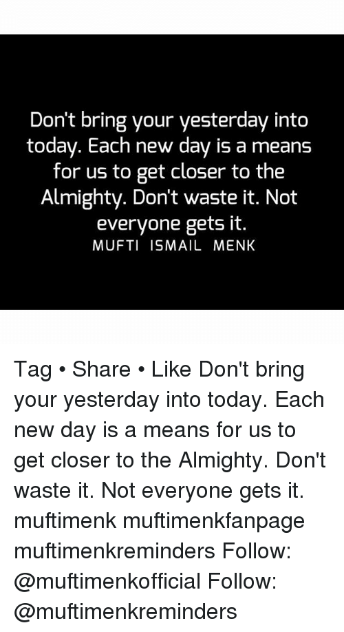 Memes, Today, and 🤖: Don't bring your yesterday into  today. Each new day is a means  for us to get closer to the  Almighty. Don't waste it. Not  everyone gets it.  MUFTI ISMAIL MENK Tag • Share • Like Don't bring your yesterday into today. Each new day is a means for us to get closer to the Almighty. Don't waste it. Not everyone gets it. muftimenk muftimenkfanpage muftimenkreminders Follow: @muftimenkofficial Follow: @muftimenkreminders